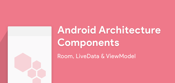 Android Architecture Components - Room, LiveData and ViewModel